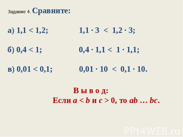 Задание 4. Сравните:а) 1,1 < 1,2; 1,1 ∙ 3 < 1,2 ∙ 3;б) 0,4 < 1; 0,4 ∙ 1,1 < 1 ∙ 1,1;в) 0,01 < 0,1; 0,01 ∙ 10 < 0,1 ∙ 10.В ы в о д: Если а < bис > 0, тоab…bc.