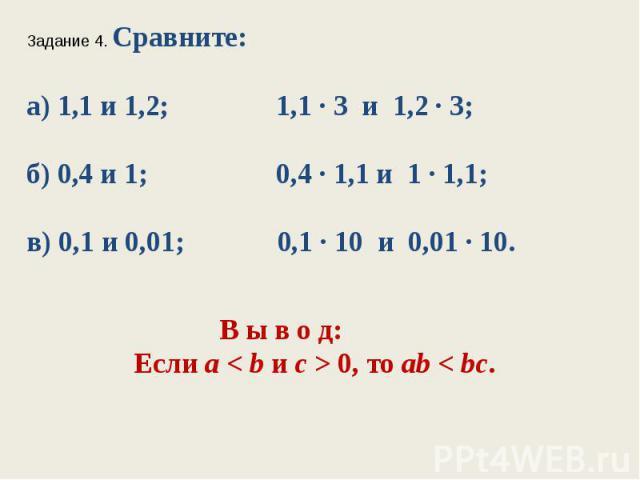 Задание 4. Сравните:а) 1,1 и 1,2; 1,1 ∙ 3 и 1,2 ∙ 3;б) 0,4 и 1; 0,4 ∙ 1,1 и 1 ∙ 1,1;в) 0,1 и 0,01; 0,1 ∙ 10 и 0,01 ∙ 10. В ы в о д: Если а < bис > 0, тоab