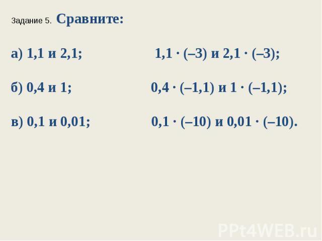 Задание 5. Сравните:а) 1,1 и 2,1; 1,1 ∙ (–3) и 2,1 ∙ (–3);б) 0,4 и 1; 0,4 ∙ (–1,1) и 1 ∙ (–1,1);в) 0,1 и 0,01; 0,1 ∙ (–10) и 0,01 ∙ (–10).
