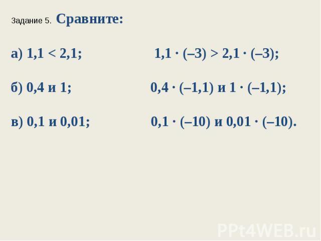 Задание 5. Сравните:а) 1,1 < 2,1; 1,1 ∙ (–3) > 2,1 ∙ (–3);б) 0,4 и 1; 0,4 ∙ (–1,1) и 1 ∙ (–1,1);в) 0,1 и 0,01; 0,1 ∙ (–10) и 0,01 ∙ (–10).