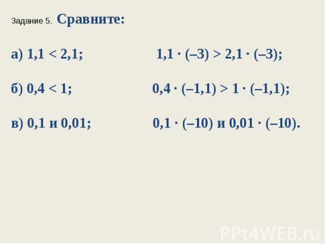 Задание 5. Сравните:а) 1,1 < 2,1; 1,1 ∙ (–3) > 2,1 ∙ (–3);б) 0,4 < 1; 0,4 ∙ (–1,1) > 1 ∙ (–1,1);в) 0,1 и 0,01; 0,1 ∙ (–10) и 0,01 ∙ (–10).