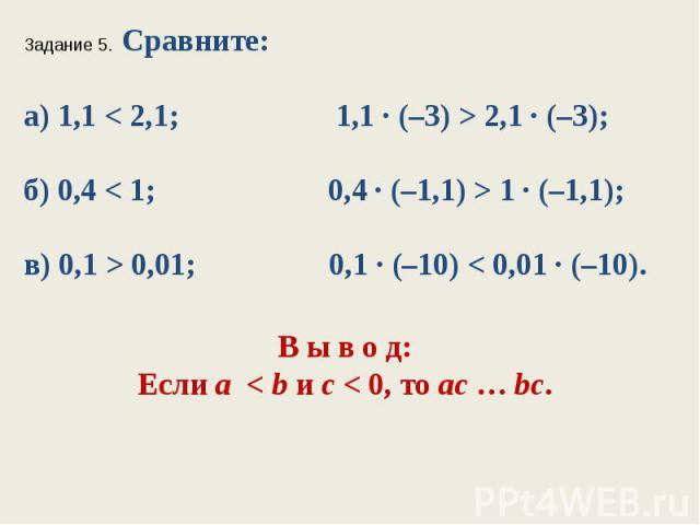 Задание 5. Сравните:а) 1,1 < 2,1; 1,1 ∙ (–3) > 2,1 ∙ (–3);б) 0,4 < 1; 0,4 ∙ (–1,1) > 1 ∙ (–1,1);в) 0,1 > 0,01; 0,1 ∙ (–10) < 0,01 ∙ (–10).В ы в о д:Если а < bис < 0, тоaс…bc.