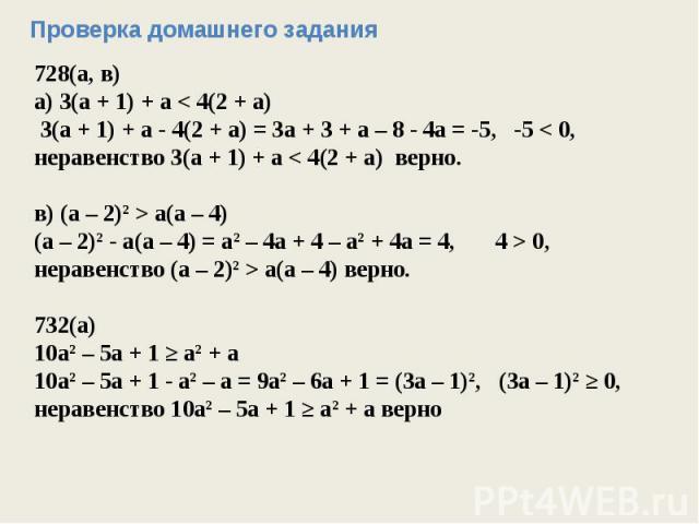 Проверка домашнего задания728(а, в)а) 3(а + 1) + а < 4(2 + а) 3(а + 1) + а - 4(2 + а) = 3а + 3 + а – 8 - 4а = -5, -5 < 0, неравенство 3(а + 1) + а < 4(2 + а) верно.в) (а – 2)2 > а(а – 4)(а – 2)2 - а(а – 4) = а2 – 4а + 4 – а2 + 4а = 4, 4 > 0,неравенс…