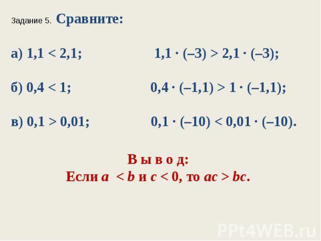 Задание 5. Сравните:а) 1,1 < 2,1; 1,1 ∙ (–3) > 2,1 ∙ (–3);б) 0,4 < 1; 0,4 ∙ (–1,1) > 1 ∙ (–1,1);в) 0,1 > 0,01; 0,1 ∙ (–10) < 0,01 ∙ (–10).В ы в о д:Если а < bис < 0, тоaс>bc.