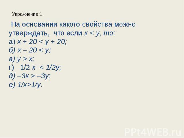 Упражнение 1. На основании какого свойства можно утверждать, что если x < y, то:а) x + 20 < y + 20;б) x – 20 < y;в) y > x;г) 1/2 x < 1/2y;д) –3x > –3y;е) 1/х>1/у.