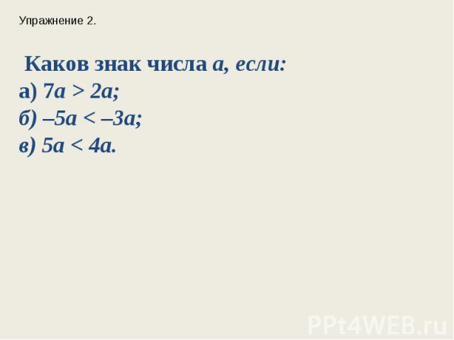 Упражнение 2. Каков знак числа а, если: а) 7a > 2a;б) –5a < –3a;в) 5a < 4a.