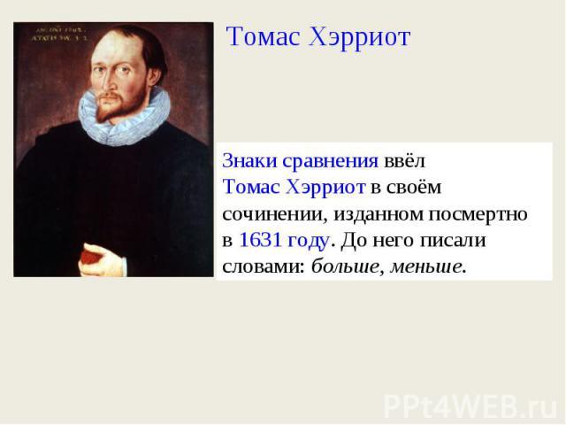 Томас ХэрриотЗнаки сравненияввёлТомас Хэрриотв своём сочинении, изданном посмертно в1631 году. До него писали словами:больше,меньше.