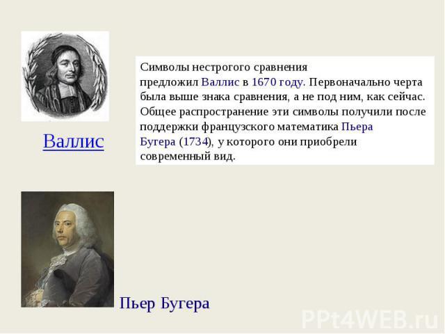 Символы нестрогого сравнения предложилВаллисв1670 году. Первоначально черта была выше знака сравнения, а не под ним, как сейчас. Общее распространение эти символы получили после поддержки французского математикаПьера Бугера(1734), у которого он…
