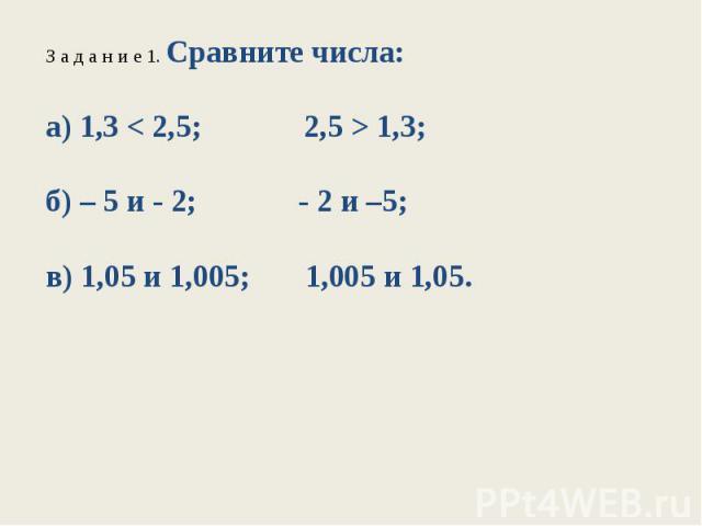 З а д а н и е 1. Сравните числа:а) 1,3 < 2,5; 2,5 > 1,3;б) – 5 и - 2; - 2 и –5;в) 1,05 и 1,005; 1,005 и 1,05.