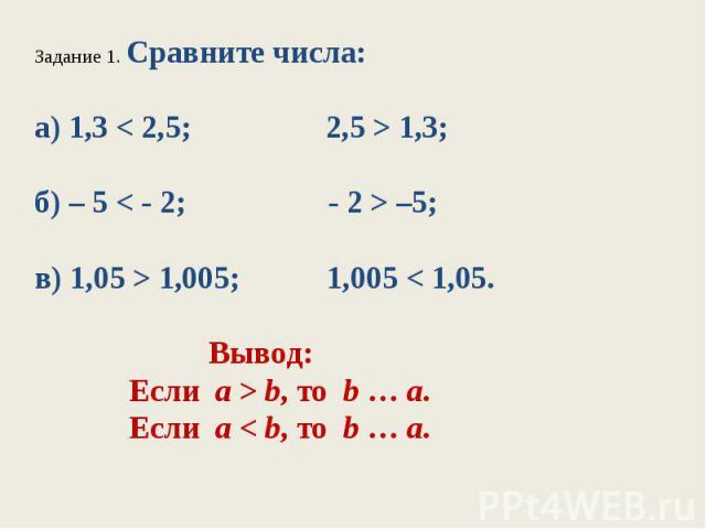 Задание 1. Сравните числа:а) 1,3 < 2,5; 2,5 > 1,3;б) – 5 < - 2; - 2 > –5;в) 1,05 > 1,005; 1,005 < 1,05. Вывод: Если а > b, то b…а. Если а < b, то b…а.
