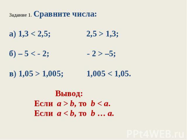 Задание 1. Сравните числа:а) 1,3 < 2,5; 2,5 > 1,3;б) – 5 < - 2; - 2 > –5;в) 1,05 > 1,005; 1,005 < 1,05. Вывод: Если а > b, то b