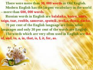 There were more than 30, 000 words in Old English. Modern English has the larges