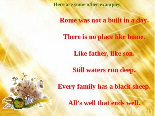 Here are some other examples: Rome was not a built in a day. There is no place l