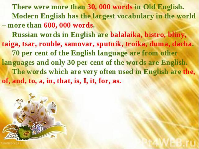 There were more than 30, 000 words in Old English. Modern English has the largest vocabulary in the world – more than 600, 000 words.Russian words in English are balalaika, bistro, bliny, taiga, tsar, rouble, samovar, sputnik, troika, duma, dacha.70…