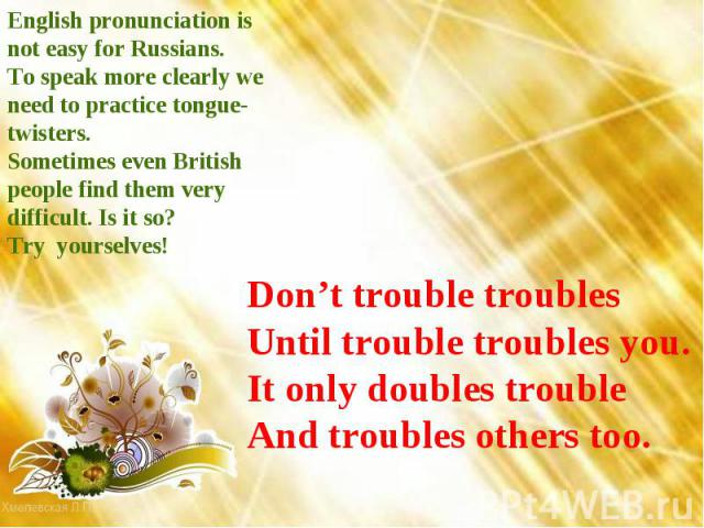 English pronunciation is not easy for Russians. To speak more clearly we need to practice tongue-twisters. Sometimes even British people find them very difficult. Is it so? Try yourselves! Don't trouble troubles Until trouble troubles you. It only d…