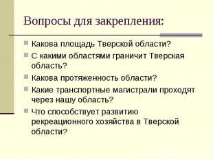 Вопросы для закрепления: Какова площадь Тверской области?С какими областями гран