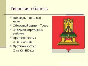 Тверская область Площадь - 84,1 тыс. кв.кмОбластной центр – Тверь36 администрати