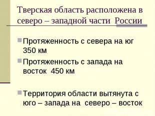 Тверская область расположена в северо – западной части России Протяженность с се