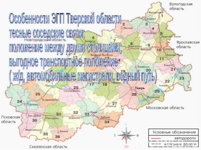 Особенности ЭГП Тверской областитесные соседские связи;положение между двумя столицами;выгодное транспортное положение( ж/д, автомобильные магистрали, водный путь)