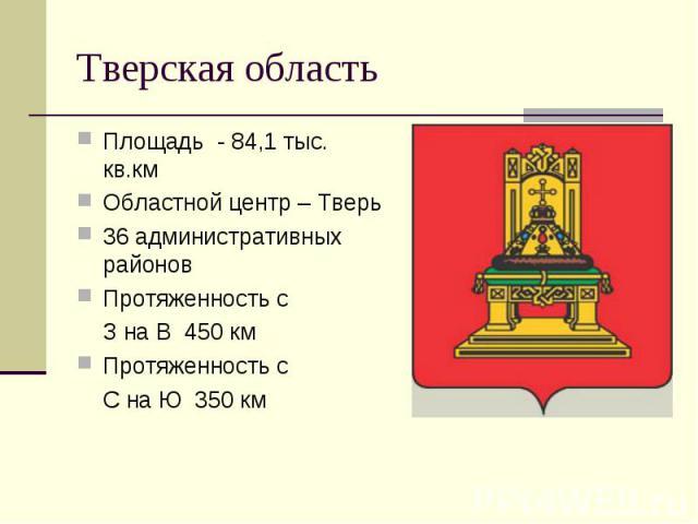 Тверская область Площадь - 84,1 тыс. кв.кмОбластной центр – Тверь36 административных районовПротяженность с З на В 450 кмПротяженность с С на Ю 350 км