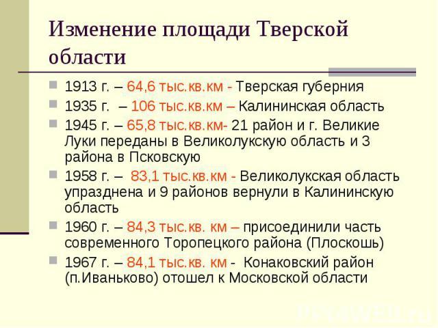 Изменение площади Тверской области 1913 г. – 64,6 тыс.кв.км - Тверская губерния1935 г. – 106 тыс.кв.км – Калининская область1945 г. – 65,8 тыс.кв.км- 21 район и г. Великие Луки переданы в Великолукскую область и 3 района в Псковскую1958 г. – 83,1 ты…