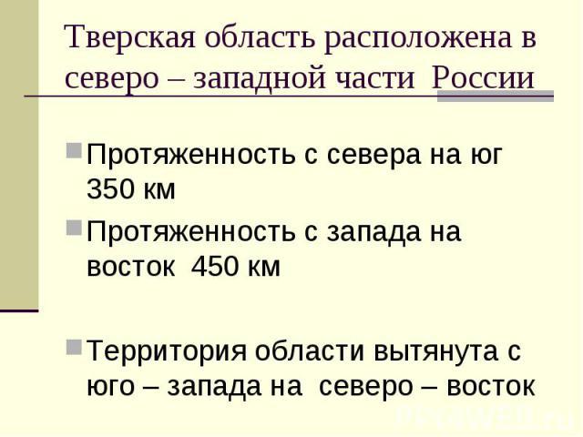 Тверская область расположена в северо – западной части России Протяженность с севера на юг 350 кмПротяженность с запада на восток 450 кмТерритория области вытянута с юго – запада на северо – восток