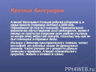 Краткая биография Алексей Васильевич Кольцов родился в Воронеже, в семье прасола