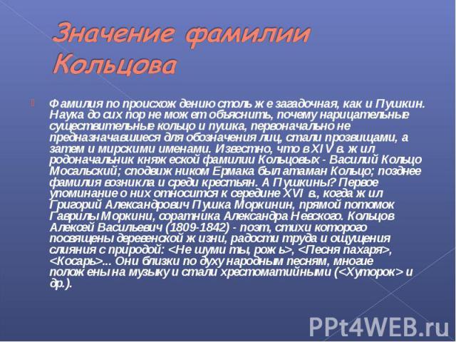 Значение фамилии Кольцова Фамилия по происхождению столь же загадочная, как и Пушкин. Наука до сих пор не может объяснить, почему нарицательные существительные кольцо и пушка, первоначально не предназначавшиеся для обозначения лиц, стали прозвищами,…