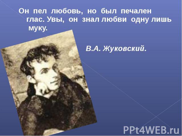Он пел любовь, но был печален глас. Увы, он знал любви одну лишь муку. В.А. Жуковский.