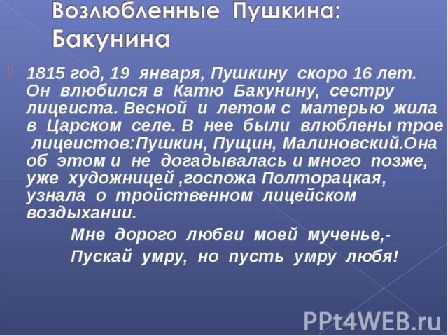 Возлюбленные Пушкина:Бакунина 1815 год, 19 января, Пушкину скоро 16 лет. Он влюбился в Катю Бакунину, сестру лицеиста. Весной и летом с матерью жила в Царском селе. В нее были влюблены трое лицеистов:Пушкин, Пущин, Малиновский.Она об этом и не догад…