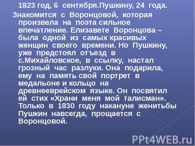 1823 год, 6 сентября.Пушкину, 24 года. Знакомится с Воронцовой, которая произвела на поэта сильное впечатление. Елизавете Воронцова – была одной из самых красивых женщин своего времени. Но Пушкину, уже предстоял отъезд в с.Михайловское, в ссылку, на…