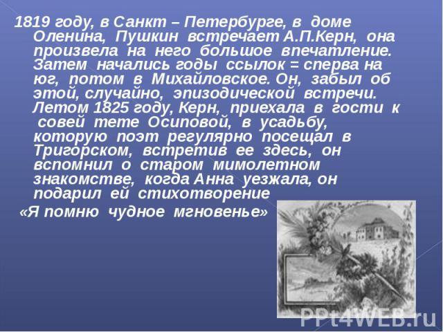 1819 году, в Санкт – Петербурге, в доме Оленина, Пушкин встречает А.П.Керн, она произвела на него большое впечатление. Затем начались годы ссылок = сперва на юг, потом в Михайловское. Он, забыл об этой, случайно, эпизодической встречи. Летом 1825 го…