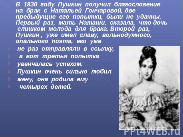 В 1830 году Пушкин получил благословение на брак с Натальей Гончаровой, две предыдущие его попытки, были не удачны. Первый раз, мать Наташи, сказала, что дочь слишком молода для брака. Второй раз, Пушкин , уже имел славу, вольнодумного, опального по…