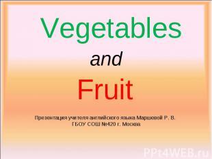 Vegetables and Fruit Презентация учителя английского языка Маршевой Р. В. ГБОУ С
