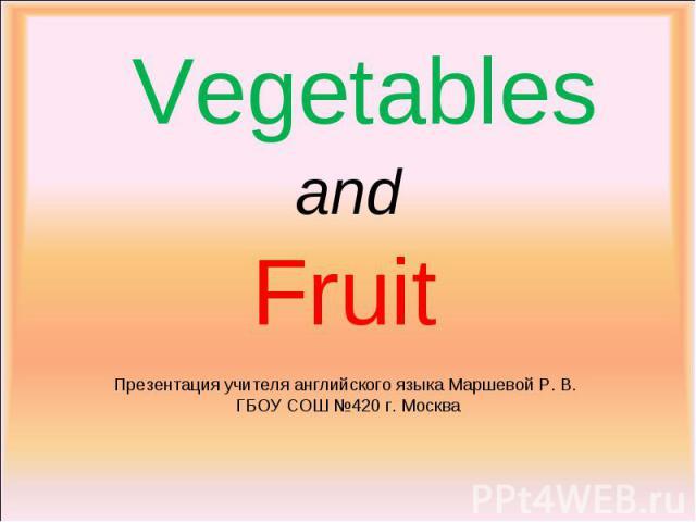 Vegetables and Fruit Презентация учителя английского языка Маршевой Р. В. ГБОУ СОШ №420 г. Москва