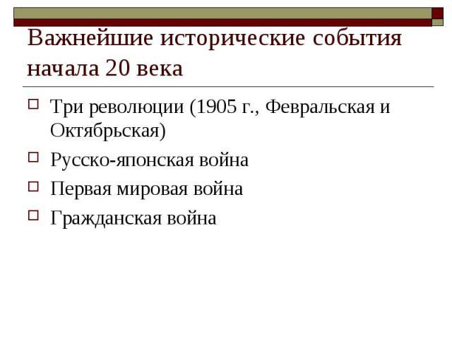 Важнейшие исторические события начала 20 века Три революции (1905 г., Февральская и Октябрьская)Русско-японская войнаПервая мировая войнаГражданская война