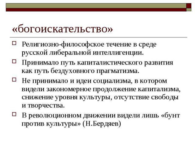 «богоискательство» Религиозно-философское течение в среде русской либеральной интеллигенции.Принимало путь капиталистического развития как путь бездуховного прагматизма.Не принимало и идеи социализма, в котором видели закономерное продолжение капита…