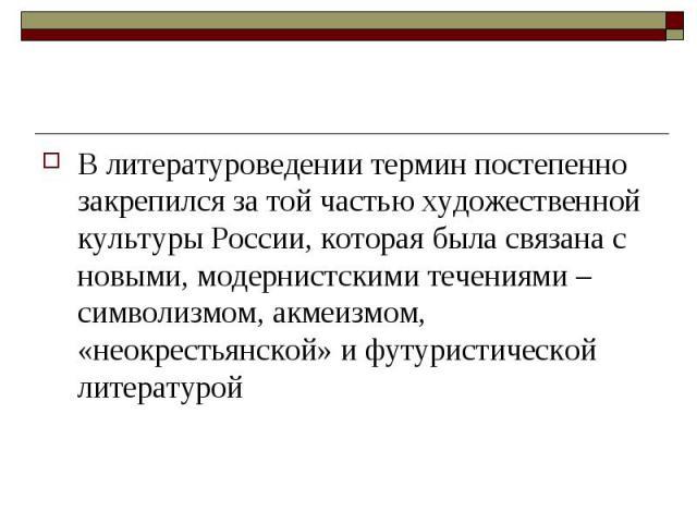 В литературоведении термин постепенно закрепился за той частью художественной культуры России, которая была связана с новыми, модернистскими течениями – символизмом, акмеизмом, «неокрестьянской» и футуристической литературой