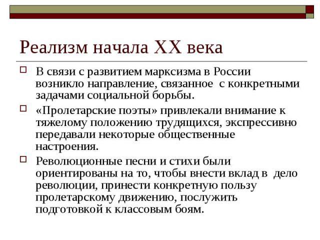 Реализм начала ХХ века В связи с развитием марксизма в России возникло направление, связанное с конкретными задачами социальной борьбы.«Пролетарские поэты» привлекали внимание к тяжелому положению трудящихся, экспрессивно передавали некоторые общест…