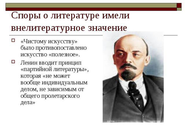 Споры о литературе имели внелитературное значение «Чистому искусству» было противопоставлено искусство «полезное».Ленин вводит принцип «партийной литературы», которая «не может вообще индивидуальным делом, не зависимым от общего пролетарского дела»
