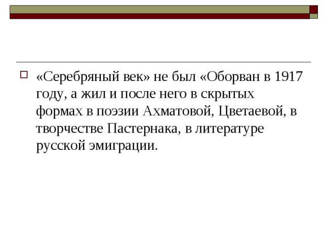 «Серебряный век» не был «Оборван в 1917 году, а жил и после него в скрытых формах в поэзии Ахматовой, Цветаевой, в творчестве Пастернака, в литературе русской эмиграции.