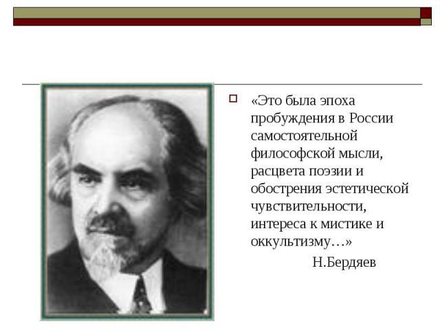 «Это была эпоха пробуждения в России самостоятельной философской мысли, расцвета поэзии и обострения эстетической чувствительности, интереса к мистике и оккультизму…» Н.Бердяев