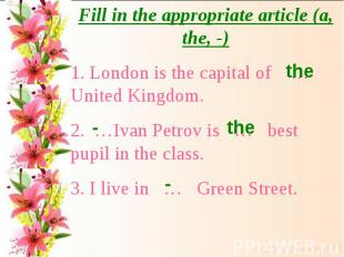 Fill in the appropriate article (a, the, -)1. London is the capital of … United