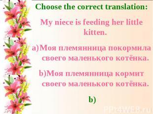 Choose the correct translation:My niece is feeding her little kitten.Моя племянн