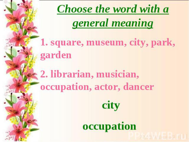 Choose the word with a general meaning 1. square, museum, city, park, garden2. librarian, musician, occupation, actor, dancercityoccupation