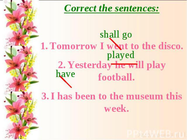 Correct the sentences:Tomorrow I went to the disco.Yesterday he will play football.I has been to the museum this week.