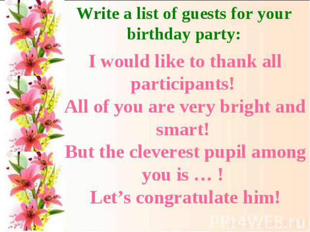 Write a list of guests for your birthday party:I would like to thank all participants! All of you are very bright and smart! But the cleverest pupil among you is … ! Let's congratulate him!