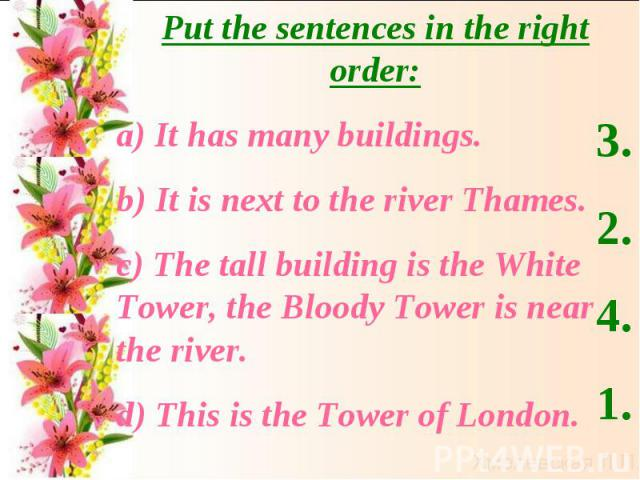 Put the sentences in the right order:а) It has many buildings.b) It is next to the river Thames.c) The tall building is the White Tower, the Bloody Tower is near the river. d) This is the Tower of London.