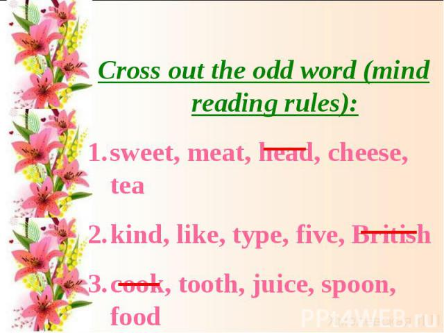 Cross out the odd word (mind reading rules):sweet, meat, head, cheese, teakind, like, type, five, Britishcook, tooth, juice, spoon, food