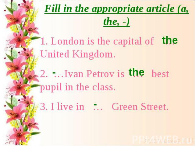 Fill in the appropriate article (a, the, -)1. London is the capital of … United Kingdom.2. …Ivan Petrov is … best pupil in the class.3. I live in … Green Street.